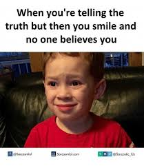 Memes Sarcastic - when you re telling the truth but then you smile and no one believes