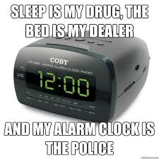 Alarm Clock Meme - sleep is my drug the bed is my dealer and my alarm clock is the