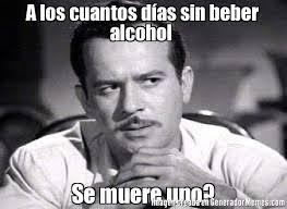 Memes Alcohol - a los cuantos días sin beber alcohol se muere uno meme de pedro
