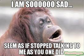 Why Me Meme - i am soooooo sad seem as if stopped talking to me as you one did