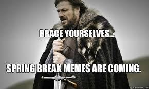 Brace Meme - brace yourselves spring break memes are coming prepare