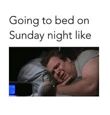 Sunday Night Meme - going to bed or sunday night like meme on sizzle