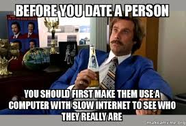 Slow Internet Meme - before you date a person you should first make them use a computer