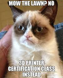 Printer Meme - mow the lawn no 3d printer certification class instead meme