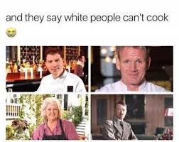 White People Be Like Memes - dopl3r com memes and they say white people cant cook 苧