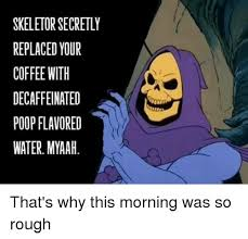 Coffee Poop Meme - skeletor secretly replaced your coffee with decaffeinated poop
