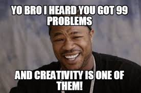 Yo Bro Meme - meme creator yo bro i heard you got 99 problems and creativity