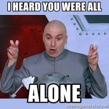 All Alone Meme - i heard you were all alone dr evil meme meme generator