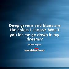 deep greens and blues are the colors i choose james taylor quote deep greens and blues are the colors i choose