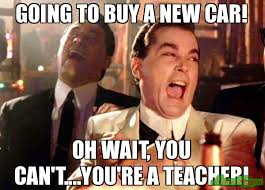 New Car Meme - going to buy a new car oh wait you can t you re a teacher meme