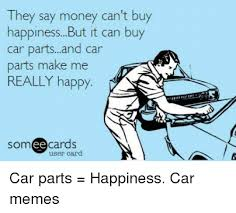 Happiness Is Meme - they say money can t buy happiness but it can buy car partsand car