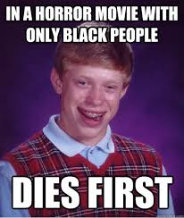 Horror Movie Memes - in a horror movie with only black people dies first bad luck