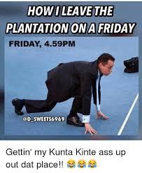 Kunta Kinte Meme - howi leave the plantation ona friday friday 459pm sweet s6969 gettin