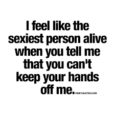 Quotes To Tell Him You Love Him by I Feel Like The Sexiest Person Alive When You Tell Me That You Can