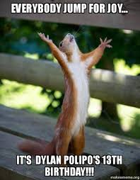 Joy Meme - everybody jump for joy it s dylan polipo s 13th birthday
