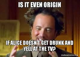 Drunk Guy Meme - is it even origin if alice doesn t get drunk and yell at the tv