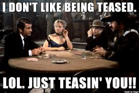 Tease Meme - i don t like being teased lol just kidding seriously don t