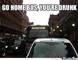 You Re Drunk Meme - go home bus you re drunk by datssomenicepoop meme center