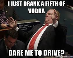 Rob Ford Meme - i just drank a fifth of vodka dare me to drive oh no rob ford