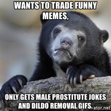 Funny Dildo Memes - wants to trade funny memes only gets male prostitute jokes and