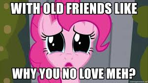 My Little Pony Meme Generator - with old friends like why you no love meh teary eyed my little