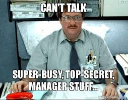 Office Manager Meme - can t talk super busy top secret manager stuff milton from