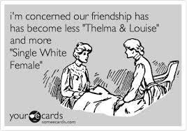 Single White Female Meme - i m concerned our friendship has has become less thelma louise