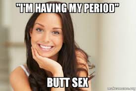 Butt Sex Meme - quot i m having my period quot butt sex good girl gina make