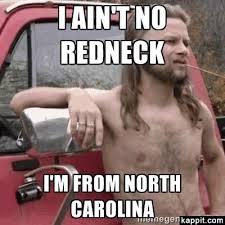North Carolina Meme - i ain t no redneck i m from north carolina faf pinterest