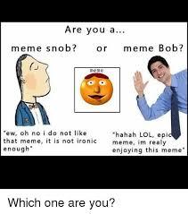 Ew Meme - are you a meme snob or meme bob me me ew oh no i do not like hahah