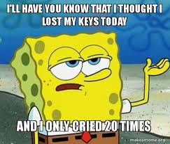 Lost Keys Meme - i ll have you know that i thought i lost my keys today and i only