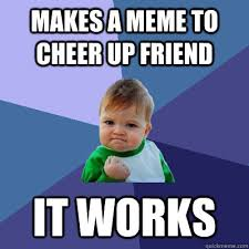 It Works Meme - these cheer up memes are sure to raise a smile best wishes and