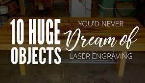 Laser Engraving 10 Huge Objects You U0027d Never Dream Of Laser Engraving Ap Lazer