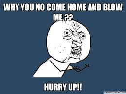 Blow Me Meme - you no come home and blow me