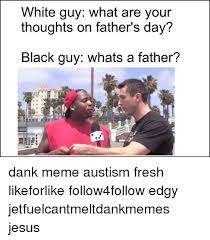 Black Dad Meme - white guy what are your thoughts on father s day black guy whats a