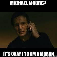 Moron Meme - michael moore it s okay i to am a moron meme taken 18962