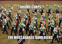Drum Corps Memes - drums corps the most badass band geeks drum corps quickmeme