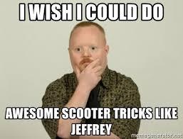 Jeffrey Meme - i wish i could do awesome scooter tricks like jeffrey pondering