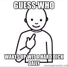 Hard Dick Meme - guess who wakes up wit a hard dick daily guess who meme
