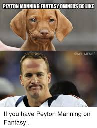 Peyton Memes - peyton manning fantasyowners be like memes if you have peyton