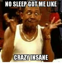 Sleep Meme - no sleep got me like crazy insane meme on me me