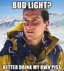 Bud Light Meme - bud light better drink my own piss bear grylls meme generator