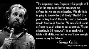 George Carlin Meme - george carlin on education v defense and us invasionibility pics