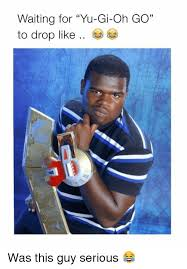 waiting for yu gi oh go to drop like was this guy serious yu gi
