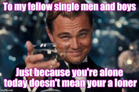 Single Men Meme - don t feel lonely feel proud you don t have to spend hundreds of