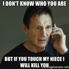 Niece Meme - i don t know who you are but if you touch my niece i will kill you