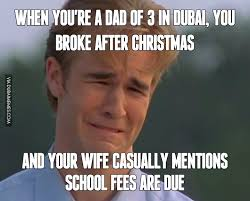 Broke Meme - when you re a dad of 3 in dubai you broke after christmas