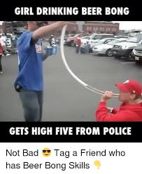 Beer Bong Meme - girl drinking beer bong gets high five from police not bad tag