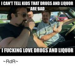 Drugs Are Bad Meme - i can t tell kids that drugs and liquor are bad ifucking love