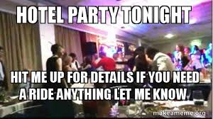 Meme Hotel - hotel party tonight hit me up for details if you need a ride